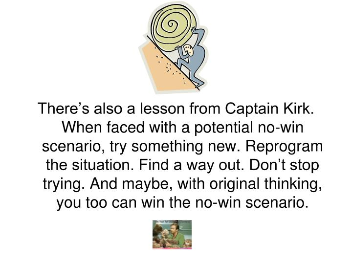 There's also a lesson from Captain Kirk. When faced with a potential no-win scenario, try something new. Reprogram the situation. Find a way out. Don't stop trying. And maybe, with original thinking, you too can win the no-win scenario.