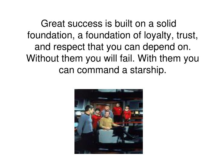Great success is built on a solid foundation, a foundation of loyalty, trust, and respect that you can depend on. Without them you will fail. With them you can command a starship.