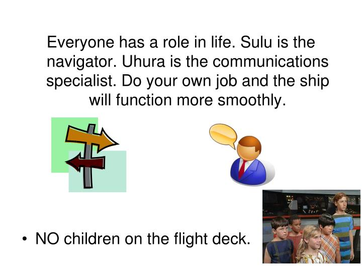 Everyone has a role in life. Sulu is the navigator. Uhura is the communications specialist. Do your own job and the ship will function more smoothly.