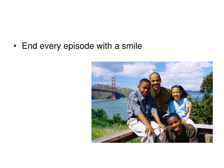 End every episode with a smile