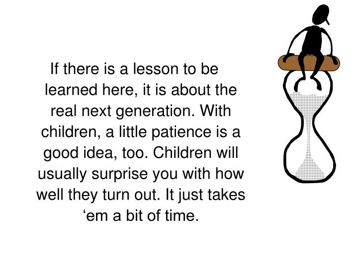 If there is a lesson to be learned here, it is about the real next generation. With children, a little patience is a good idea, too. Children will usually surprise you with how well they turn out. It just takes 'em a bit of time.