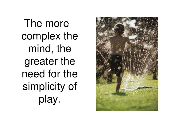 The more complex the mind, the greater the need for the simplicity of play.