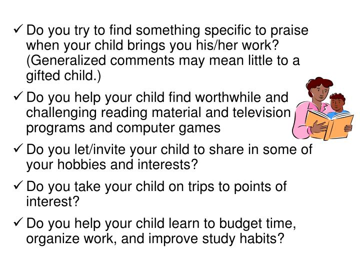 Do you try to find something specific to praise when your child brings you his/her work? (Generalized comments may mean little to a gifted child.)