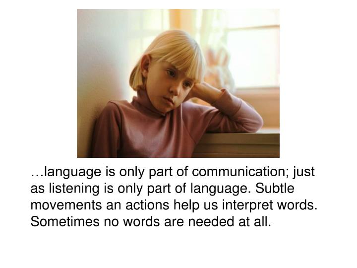 …language is only part of communication; just as listening is only part of language. Subtle movements an actions help us interpret words. Sometimes no words are needed at all.