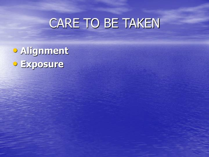 CARE TO BE TAKEN