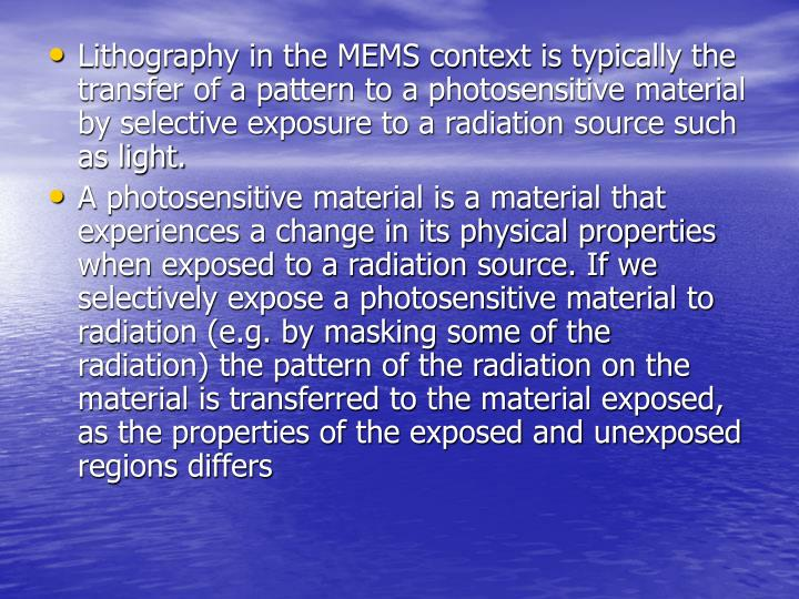 Lithography in the MEMS context is typically the transfer of a pattern to a photosensitive material ...