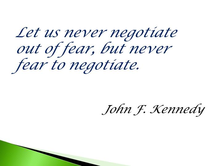 Let us never negotiate out of fear, but never fear to negotiate.