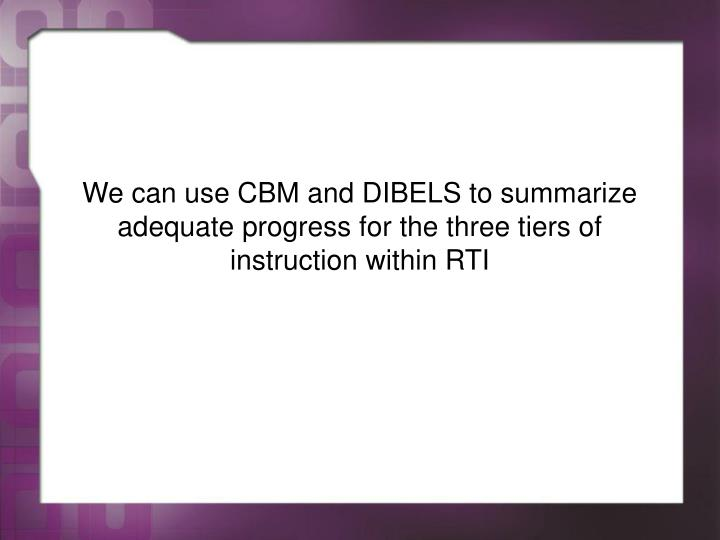 We can use CBM and DIBELS to summarize adequate progress for the three tiers of instruction within RTI