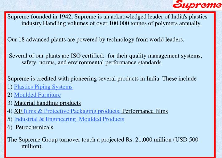 Supreme founded in 1942, Supreme is an acknowledged leader of India's plastics industry.Handling vol...