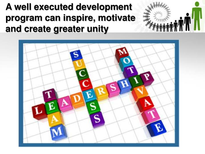 A well executed development program can inspire, motivate and create greater unity