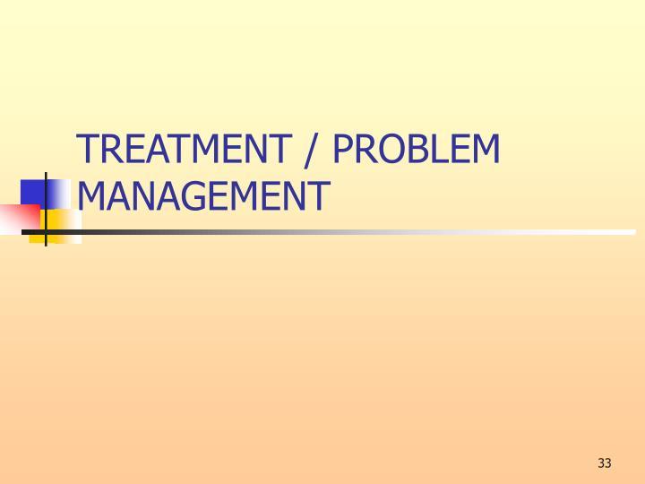 TREATMENT / PROBLEM MANAGEMENT