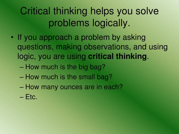 Critical thinking helps you solve problems logically.