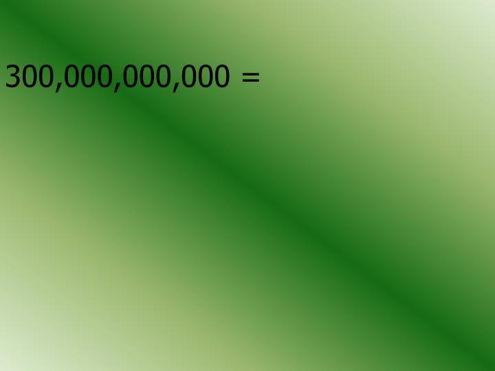 300,000,000,000 =