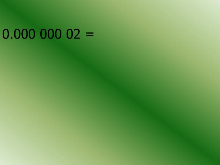 0.000 000 02 =