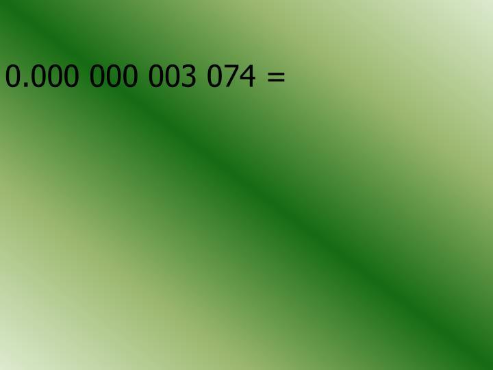 0.000 000 003 074 =