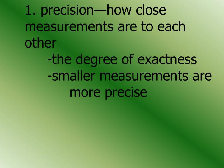 1. precision—how close 	measurements are to each 	other