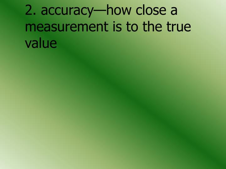 2. accuracy—how close a 	measurement is to the true 	value
