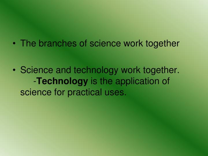 The branches of science work together