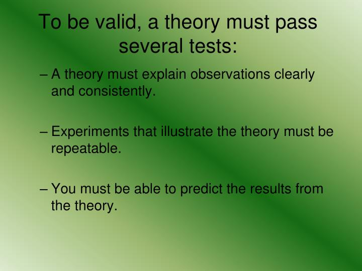 To be valid, a theory must pass several tests: