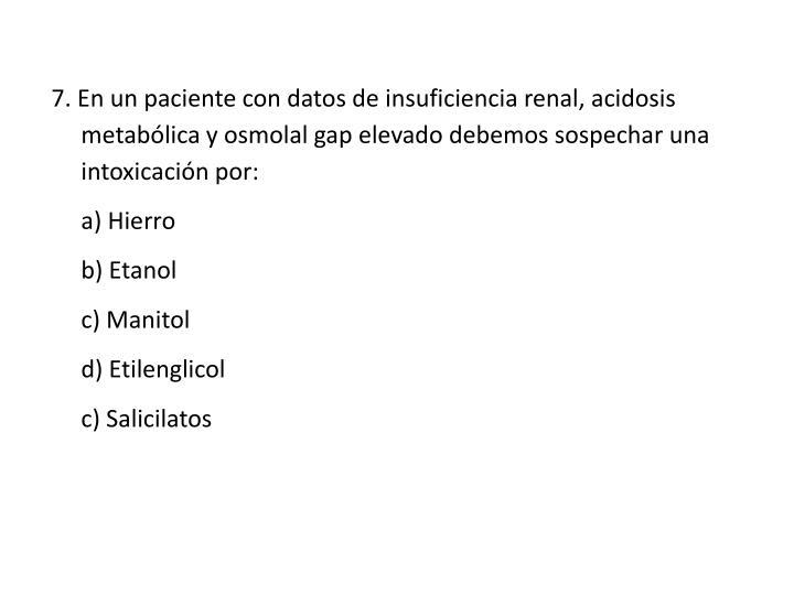 7. En un paciente con datos de insuficiencia renal, acidosis metabólica y