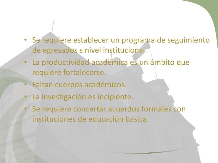 Se requiere establecer un programa de seguimiento de egresados s nivel institucional.