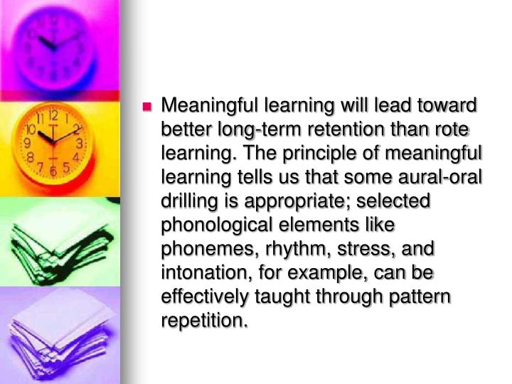 Meaningful learning will lead toward better long-term retention than rote learning. The principle of meaningful learning tells us that some aural-oral drilling is appropriate; selected phonological elements like phonemes, rhythm, stress, and intonation, for example, can be effectively taught through pattern repetition.
