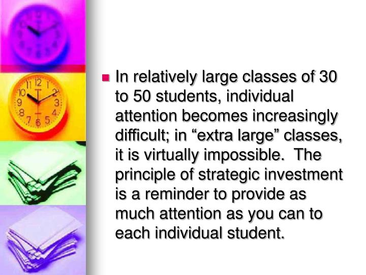 In relatively large classes of 30 to 50 students, individual attention becomes increasingly difficult; in extra large classes, it is virtually impossible.  The principle of strategic investment is a reminder to provide as much attention as you can to each individual student.