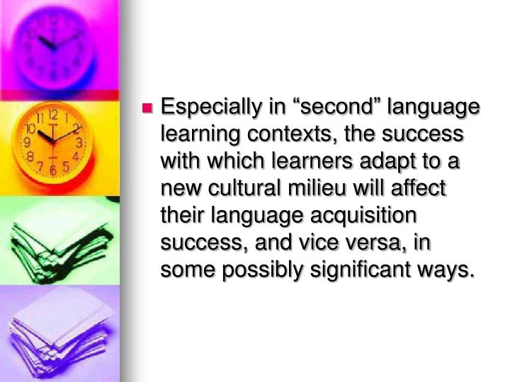 Especially in second language learning contexts, the success with which learners adapt to a new cultural milieu will affect their language acquisition success, and vice versa, in some possibly significant ways.