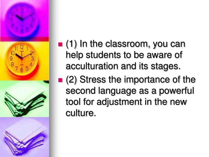(1) In the classroom, you can help students to be aware of acculturation and its stages.