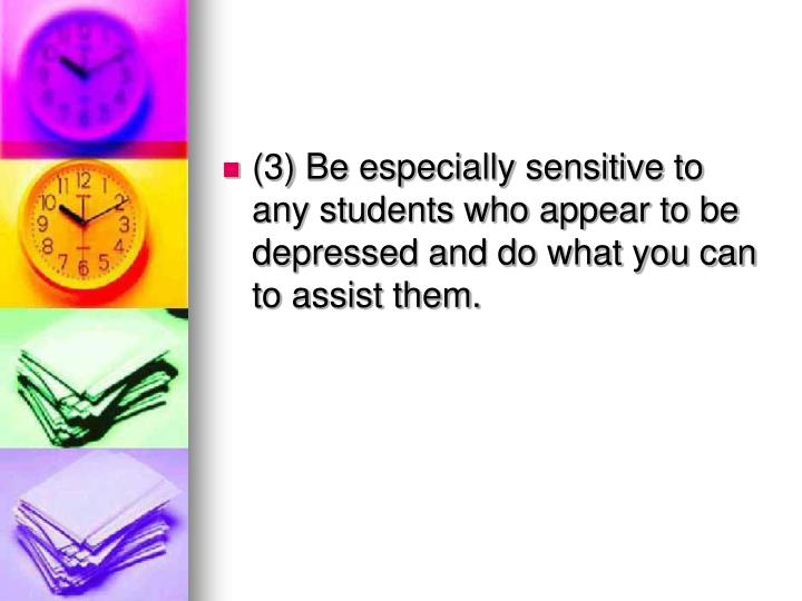(3) Be especially sensitive to any students who appear to be depressed and do what you can to assist them.