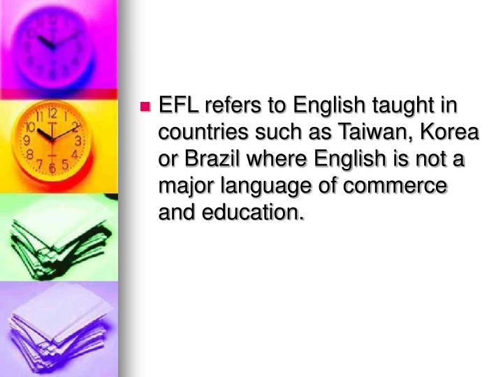 EFL refers to English taught in countries such as Taiwan, Korea or Brazil where English is not a major language of commerce and education.