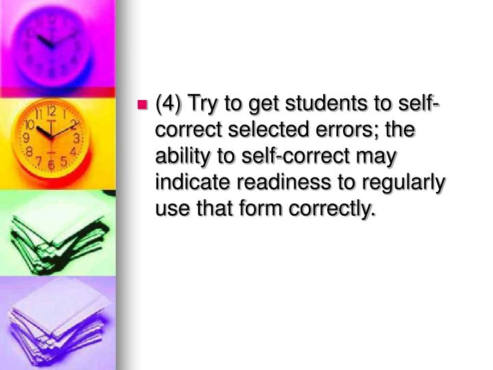 (4) Try to get students to self-correct selected errors; the ability to self-correct may indicate readiness to regularly use that form correctly.