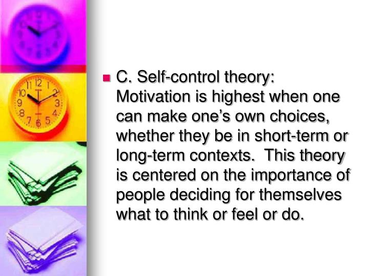 C. Self-control theory: Motivation is highest when one can make ones own choices, whether they be in short-term or long-term contexts.  This theory is centered on the importance of people deciding for themselves what to think or feel or do.