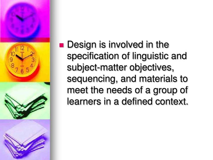 Design is involved in the specification of linguistic and subject-matter objectives, sequencing, and materials to meet the needs of a group of learners in a defined context.
