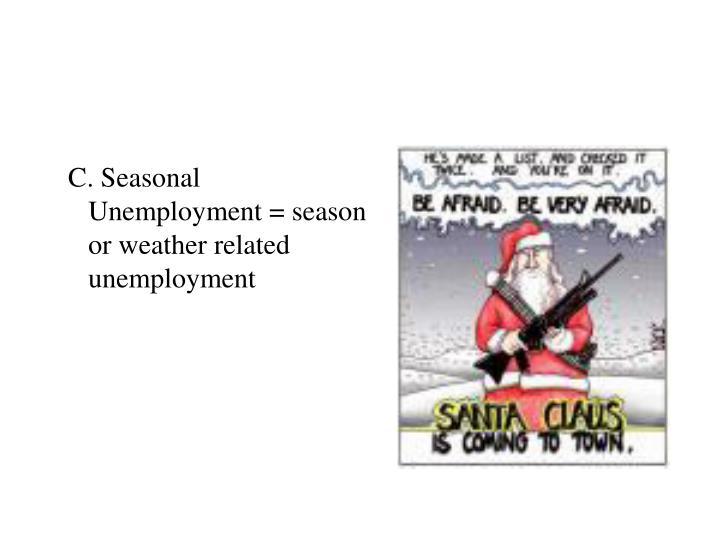 C. Seasonal   Unemployment = season or weather related unemployment