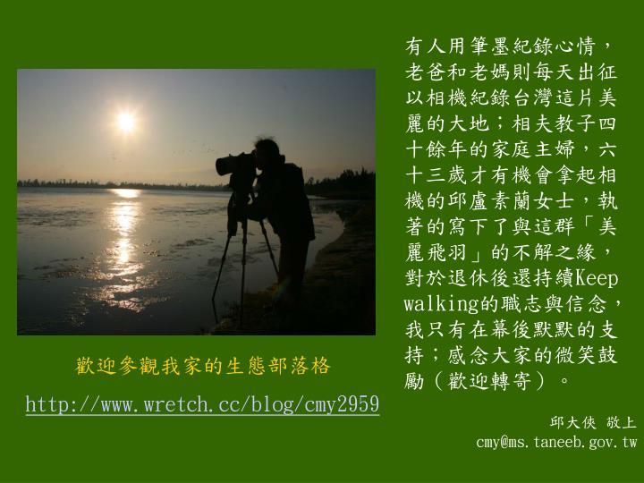 有人用筆墨紀錄心情,老爸和老媽則每天出征以相機紀錄台灣這片美麗的大地;相夫教子四十餘年的家庭主婦,六十三歲才有機會拿起相機的邱盧素蘭女士,執著的寫下了與這群「美麗飛羽」的不解之緣,對於退休後還持續