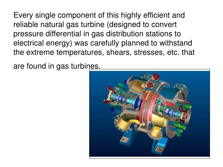 Every single component of this highly efficient and reliable natural gas turbine (designed to convert pressure differential in gas distribution stations to electrical energy) was carefully planned to withstand the extreme temperatures, shears, stresses, etc. that are found in gas turbines.