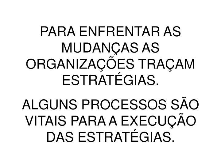 PARA ENFRENTAR AS MUDANÇAS AS ORGANIZAÇÕES TRAÇAM ESTRATÉGIAS.