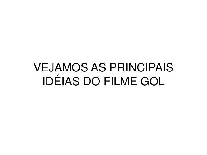 VEJAMOS AS PRINCIPAIS IDÉIAS DO FILME GOL