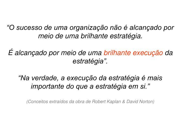 """""""O sucesso de uma organização não é alcançado por meio de uma brilhante estratégia."""