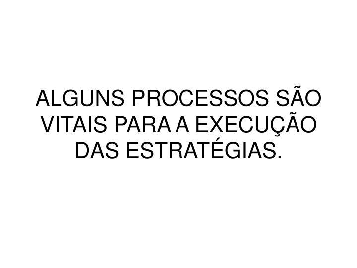 ALGUNS PROCESSOS SÃO VITAIS PARA A EXECUÇÃO DAS ESTRATÉGIAS.