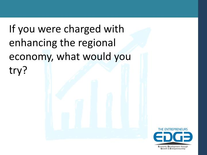 If you were charged with enhancing the regional economy, what would you try?