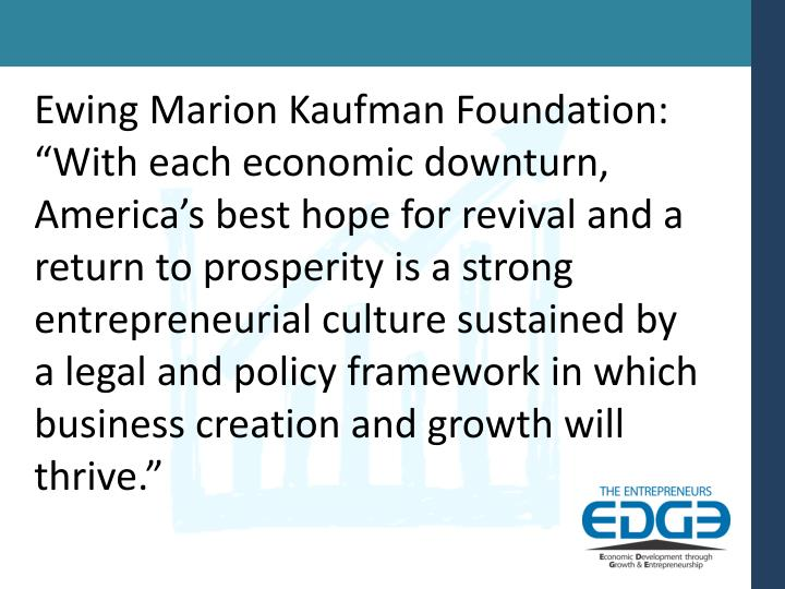 "Ewing Marion Kaufman Foundation: ""With each economic downturn, America's best hope for revival and a return to prosperity is a strong entrepreneurial culture sustained by a legal and policy framework in which business creation and growth will thrive."""