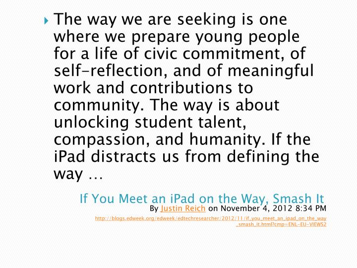 The way we are seeking is one where we prepare young people for a life of civic commitment, of self-reflection, and of meaningful work and contributions to community. The way is about unlocking student talent, compassion, and humanity. If the iPad distracts us from defining the way