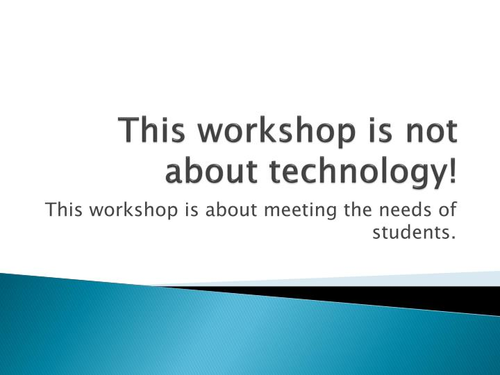 This workshop is not about technology!