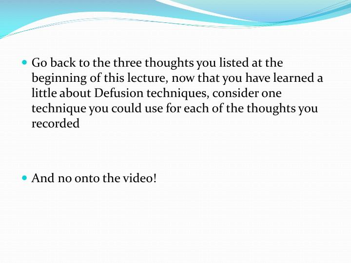 Go back to the three thoughts you listed at the beginning of this lecture, now that you have learned a little about Defusion techniques, consider one technique you could use for each of the thoughts you recorded