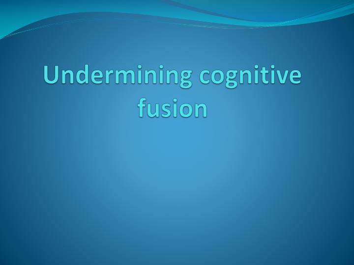 Undermining cognitive fusion
