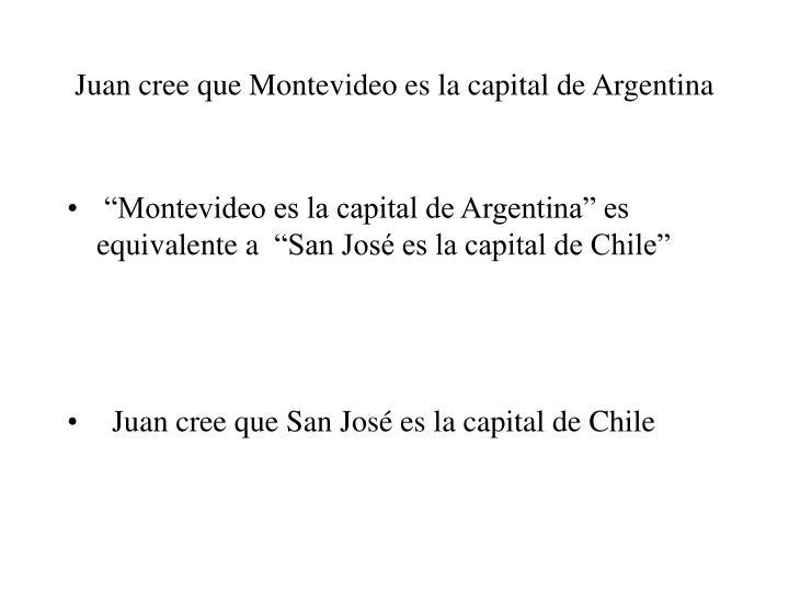Juan cree que Montevideo es la capital de Argentina