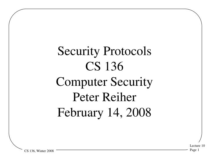 Security protocols cs 136 computer security peter reiher february 14 2008