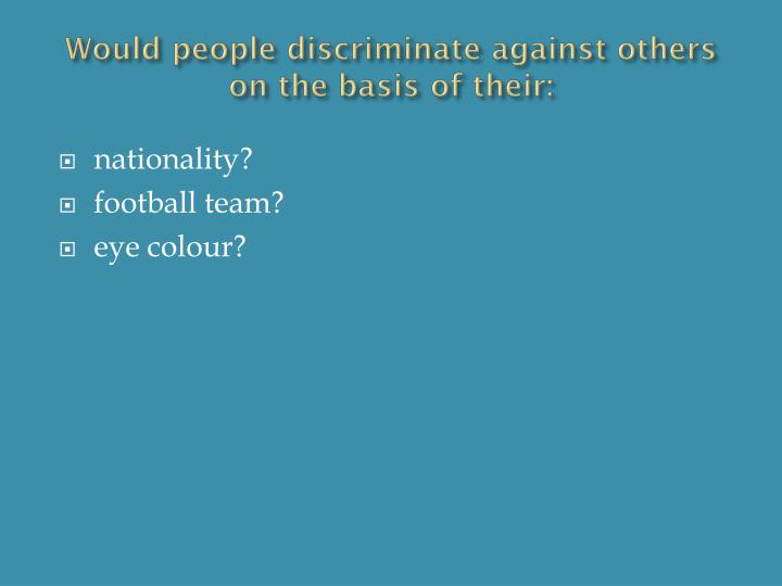 Would people discriminate against others on the basis of their: